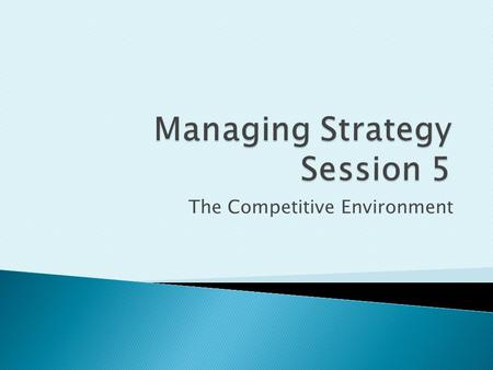 The Competitive Environment. This session will explore:  The Methodology of an Industry Analysis  Strategic Groups and Market Segments  The Industry.