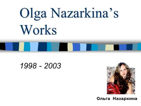 Olga Nazarkina's Works 1998 - 2003 Ольга Назаркина.