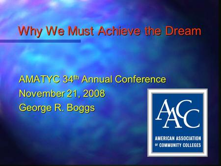 Why We Must Achieve the Dream AMATYC 34 th Annual Conference November 21, 2008 George R. Boggs.
