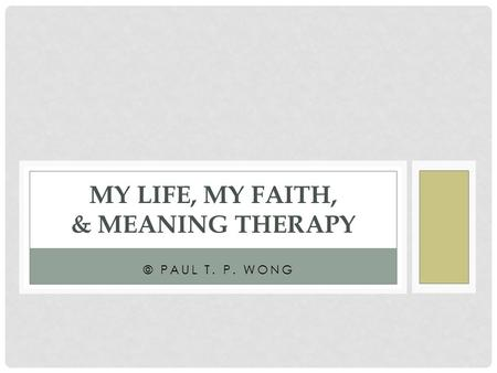 © PAUL T. P. WONG MY LIFE, MY FAITH, & MEANING THERAPY.