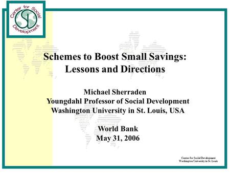 Center for Social Development Washington University in St. Louis Schemes to Boost Small Savings: Lessons and Directions Michael Sherraden Youngdahl Professor.