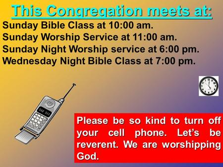 This Congregation meets at: Sunday Bible Class at 10:00 am. Sunday Worship Service at 11:00 am. Sunday Night Worship service at 6:00 pm. Wednesday Night.