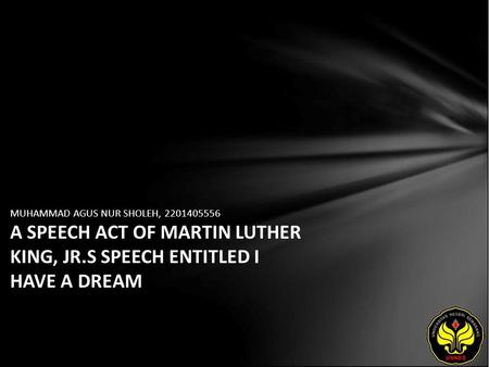 MUHAMMAD AGUS NUR SHOLEH, 2201405556 A SPEECH ACT OF MARTIN LUTHER KING, JR.S SPEECH ENTITLED I HAVE A DREAM.
