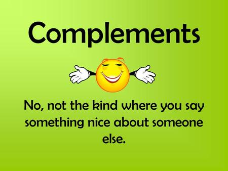Complements No, not the kind where you say something nice about someone else.