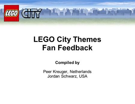LEGO City Themes Fan Feedback Compiled by Peer Kreuger, Netherlands Jordan Schwarz, USA.