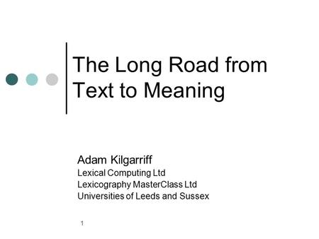 1 The Long Road from Text to Meaning Adam Kilgarriff Lexical Computing Ltd Lexicography MasterClass Ltd Universities of Leeds and Sussex.