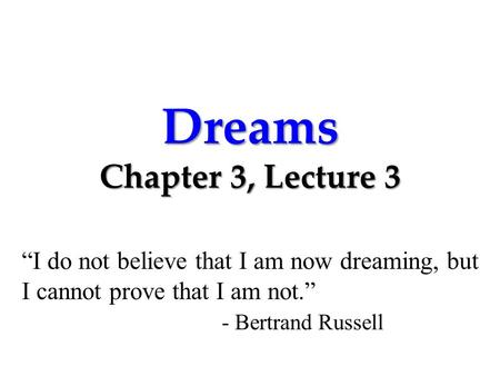 "Dreams Chapter 3, Lecture 3 ""I do not believe that I am now dreaming, but I cannot prove that I am not."" - Bertrand Russell."