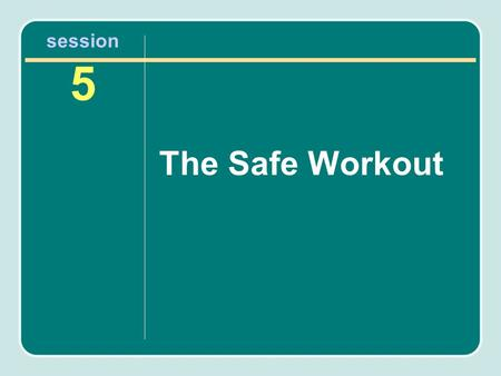 Session 5 The Safe Workout. It's Your Move: Get Active and Stay Healthy! Most people can start a moderate-intensity physical activity program without.