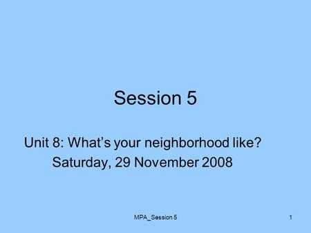 MPA_Session 51 Session 5 Unit 8: What's your neighborhood like? Saturday, 29 November 2008.