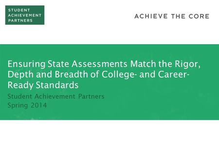 Ensuring State Assessments Match the Rigor, Depth and Breadth of College- and Career- Ready Standards Student Achievement Partners Spring 2014.