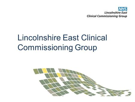 Lincolnshire East Clinical Commissioning Group. NHS Lincolnshire East Clinical Commissioning Group authorised on 1 April 2013 Skegness & Coast, East Lindsey.