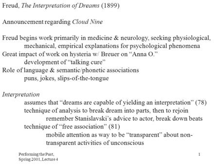 Performing the Past, Spring 2001, Lecture 4 1 Freud, The Interpretation of Dreams (1899) Announcement regarding Cloud Nine Freud begins work primarily.