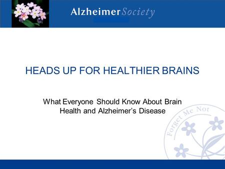 HEADS UP FOR HEALTHIER BRAINS What Everyone Should Know About Brain Health and Alzheimer's Disease.