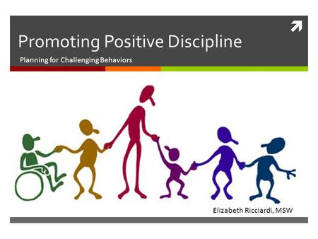  Promoting Positive Discipline Planning for Challenging Behaviors Elizabeth Ricciardi, MSW.