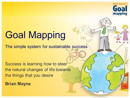 The simple system for sustainable success Goal Mapping Success is learning how to steer the natural changes of life towards the things that you desire.
