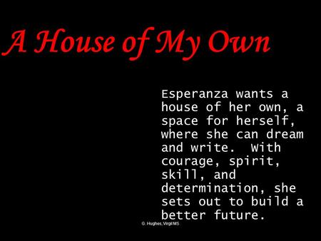 G. Hughes, Virgil MS A House of My Own Esperanza wants a house of her own, a space for herself, where she can dream and write. With courage, spirit, skill,