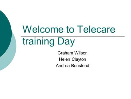 Welcome to Telecare training Day Graham Wilson Helen Clayton Andrea Benstead.