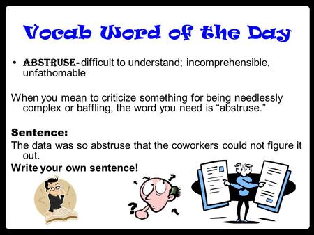 Vocab Word of the Day Abstruse - difficult to understand; incomprehensible, unfathomable When you mean to criticize something for being needlessly complex.