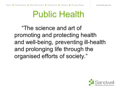 "Public Health ""The science and art of promoting and protecting health and well-being, preventing ill-health and prolonging life through the organised efforts."