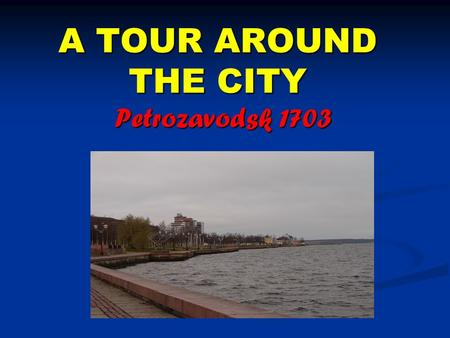A TOUR AROUND THE CITY Petrozavodsk 1703. Petrozavodsk is the capital of the Republic of Karelia. It was founded in 1703 according to the decree of Peter.