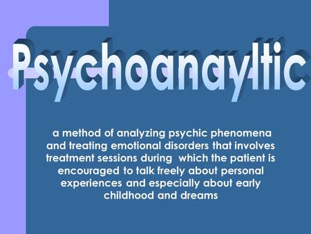 A method of analyzing psychic phenomena and treating emotional disorders that involves treatment sessions during which the patient is encouraged to talk.