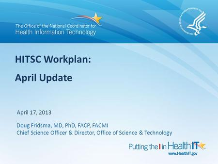 HITSC Workplan: April Update April 17, 2013 Doug Fridsma, MD, PhD, FACP, FACMI Chief Science Officer & Director, Office of Science & Technology.