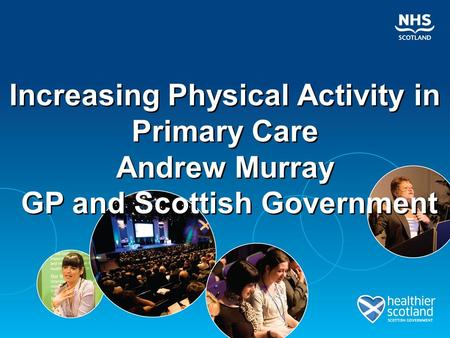 Increasing Physical Activity in Primary Care Andrew Murray GP and Scottish Government Increasing Physical Activity in Primary Care Andrew Murray GP and.
