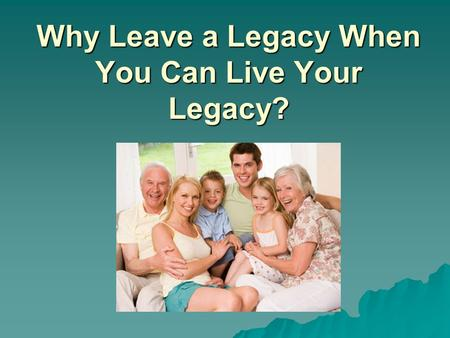 Why Leave a Legacy When You Can Live Your Legacy?.