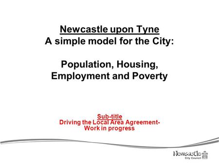 Newcastle upon Tyne A simple model for the City: Population, Housing, Employment and Poverty Sub-title Driving the Local Area Agreement- Work in progress.