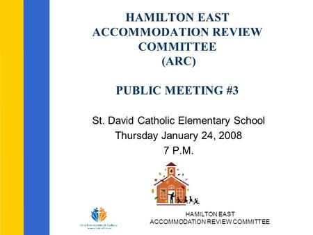 HAMILTON EAST ACCOMMODATION REVIEW COMMITTEE HAMILTON EAST ACCOMMODATION REVIEW COMMITTEE (ARC) PUBLIC MEETING #3 St. David Catholic Elementary School.
