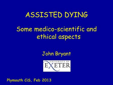 ASSISTED DYING Some medico-scientific and ethical aspects John Bryant Plymouth CiS, Feb 2013.