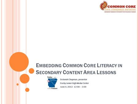 E MBEDDING C OMMON C ORE L ITERACY IN S ECONDARY C ONTENT A REA L ESSONS Deborah Chapman, presenter Darby Junior High Media Center June 4, 2013 12:00 –