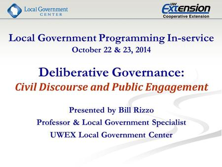 Local Government Programming In-service October 22 & 23, 2014 Deliberative Governance: Civil Discourse and Public Engagement Presented by Bill Rizzo Professor.