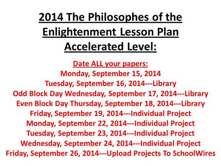 2014 The Philosophes of the Enlightenment Lesson Plan Accelerated Level: Date ALL your papers: Monday, September 15, 2014 Tuesday, September 16, 2014---Library.