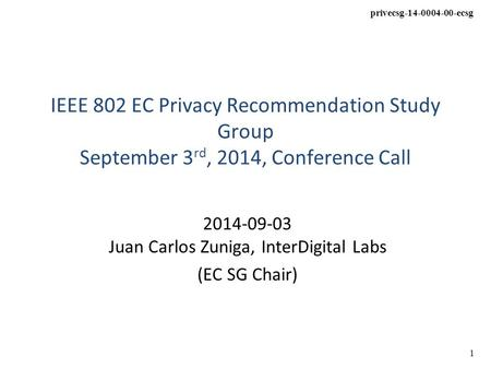 Privecsg-14-0004-00-ecsg 1 IEEE 802 EC Privacy Recommendation Study Group September 3 rd, 2014, Conference Call 2014-09-03 Juan Carlos Zuniga, InterDigital.