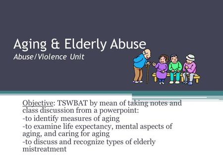 Aging & Elderly Abuse Abuse/Violence Unit Objective: TSWBAT by mean of taking notes and class discussion from a powerpoint: -to identify measures of aging.