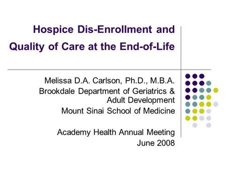 Hospice Dis-Enrollment and Quality of Care at the End-of-Life Melissa D.A. Carlson, Ph.D., M.B.A. Brookdale Department of Geriatrics & Adult Development.
