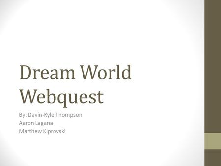 Dream World Webquest By: Davin-Kyle Thompson Aaron Lagana Matthew Kiprovski.
