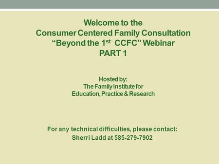 "Welcome to the Consumer Centered Family Consultation ""Beyond the 1 st CCFC"" Webinar PART 1 Hosted by: The Family Institute for Education, Practice & Research."