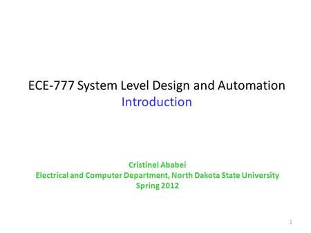 ECE-777 System Level Design and Automation Introduction 1 Cristinel Ababei Electrical and Computer Department, North Dakota State University Spring 2012.