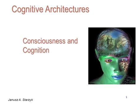 1 Consciousness and Cognition Janusz A. Starzyk Cognitive Architectures.