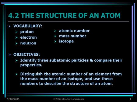 9/18/2015 4.2 The Structure of an Atom 1 4.2 THE STRUCTURE OF AN ATOM  VOCABULARY:  proton  electron  neutron  OBJECTIVES:  Identify three subatomic.