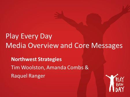 Play Every Day Media Overview and Core Messages Northwest Strategies Tim Woolston, Amanda Combs & Raquel Ranger.