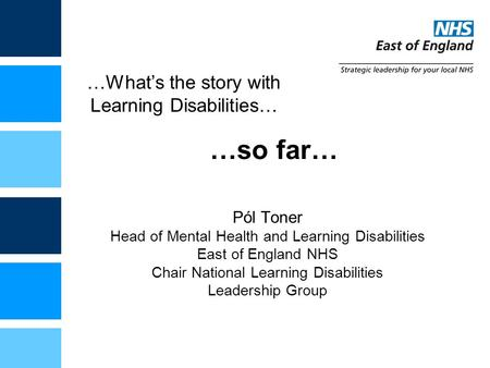 …What's the story with Learning Disabilities… Pól Toner Head of Mental Health and Learning Disabilities East of England NHS Chair National Learning Disabilities.