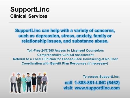SupportLinc Clinical Services Toll-Free 24/7/365 Access to Licensed Counselors Comprehensive Clinical Assessment Referral to a Local Clinician for Face-to-Face.