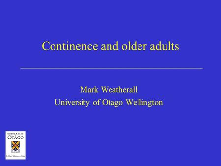 Continence and older adults Mark Weatherall University of Otago Wellington.