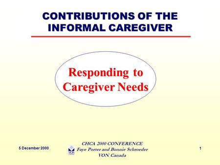 CONTRIBUTIONS OF THE INFORMAL CAREGIVER 5 December 2000 CHCA 2000 CONFERENCE Faye Porter and Bonnie Schroeder VON Canada 1 Responding to Caregiver Needs.