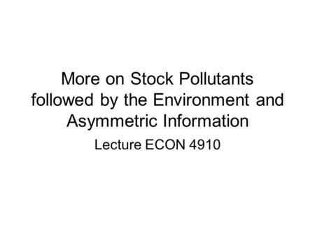 More on Stock Pollutants followed by the Environment and Asymmetric Information Lecture ECON 4910.