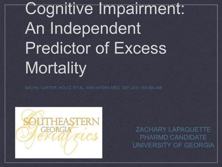 Cognitive Impairment: An Independent Predictor of Excess Mortality SACHS, CARTER, HOLTZ, ET AL. ANN INTERN MED, SEP, 2011;155:300-308 ZACHARY LAPAQUETTE.
