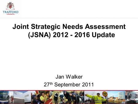 Joint Strategic Needs Assessment (JSNA) 2012 - 2016 Update Jan Walker 27 th September 2011.